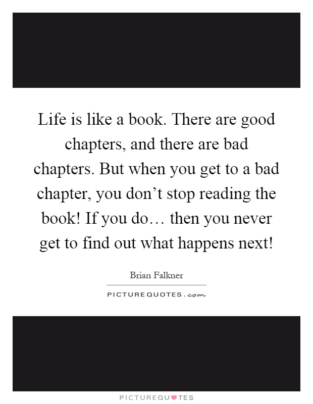 Life is like a book. There are good chapters, and there are bad chapters. But when you get to a bad chapter, you don't stop reading the book! If you do… then you never get to find out what happens next! Picture Quote #1