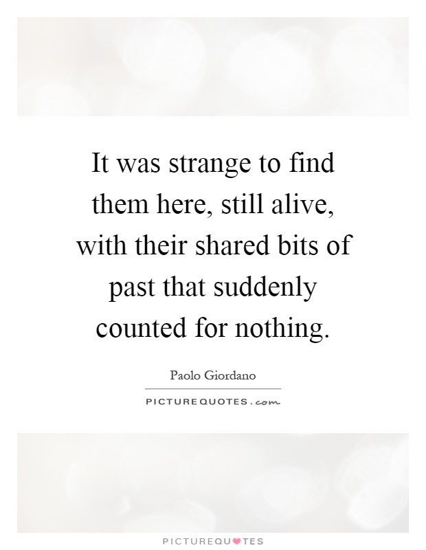 It was strange to find them here, still alive, with their shared bits of past that suddenly counted for nothing Picture Quote #1
