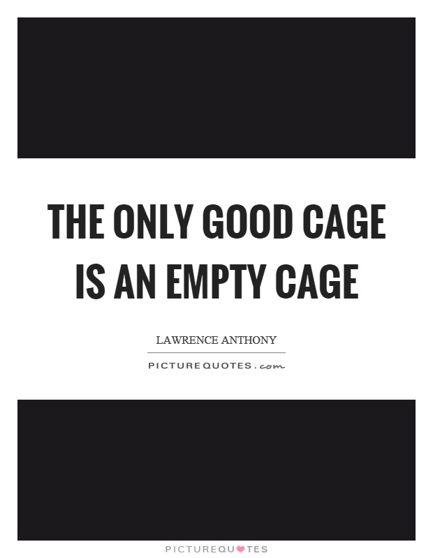 The only good cage is an empty cage Picture Quote #1