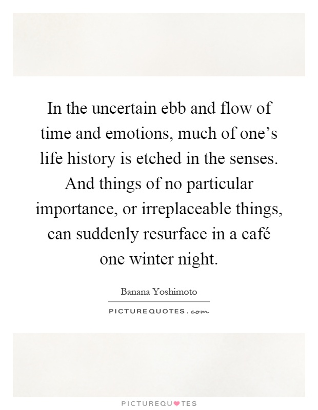 In the uncertain ebb and flow of time and emotions, much of one's life history is etched in the senses. And things of no particular importance, or irreplaceable things, can suddenly resurface in a café one winter night Picture Quote #1