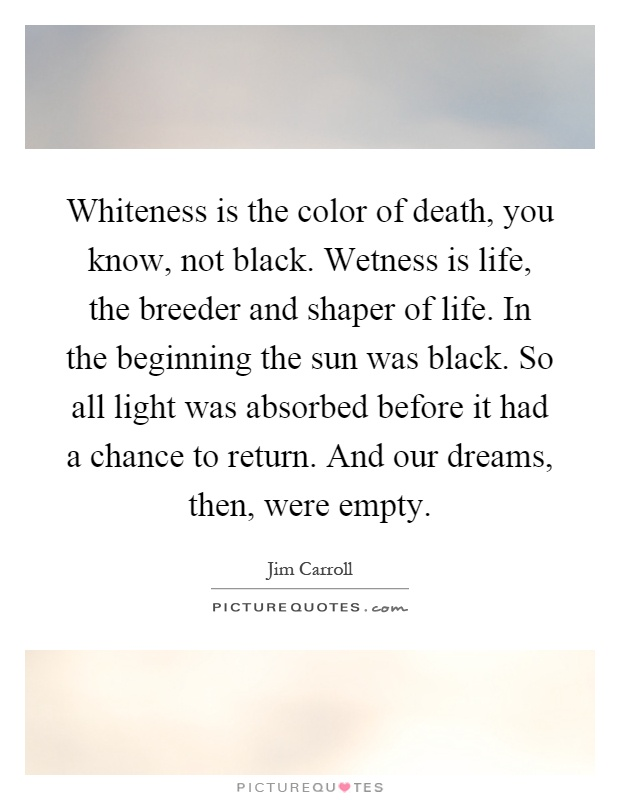 Whiteness is the color of death, you know, not black. Wetness is life, the breeder and shaper of life. In the beginning the sun was black. So all light was absorbed before it had a chance to return. And our dreams, then, were empty Picture Quote #1