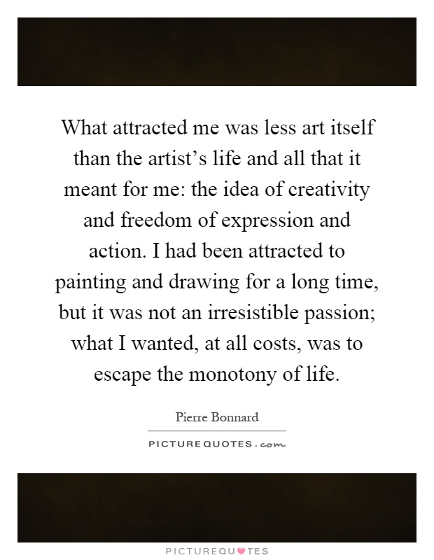 What attracted me was less art itself than the artist's life and all that it meant for me: the idea of creativity and freedom of expression and action. I had been attracted to painting and drawing for a long time, but it was not an irresistible passion; what I wanted, at all costs, was to escape the monotony of life Picture Quote #1