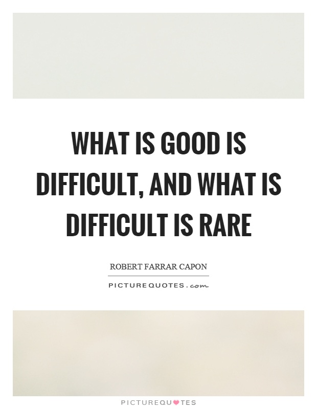 What is good is difficult, and what is difficult is rare Picture Quote #1