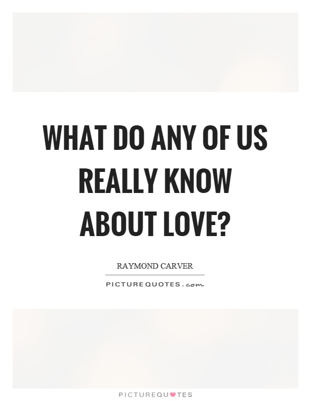 What do any of us really know about love? Picture Quote #1