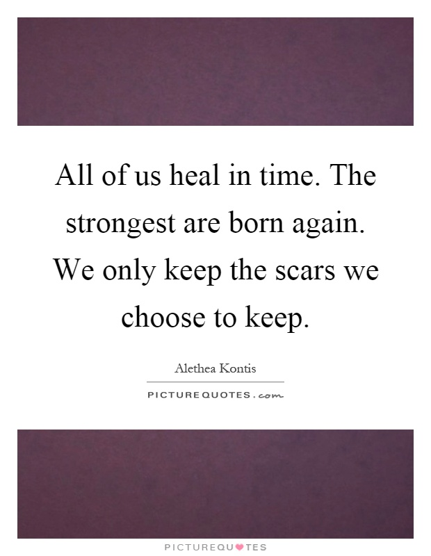 All of us heal in time. The strongest are born again. We only keep the scars we choose to keep Picture Quote #1