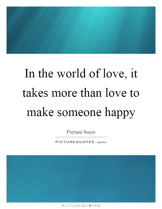 In the world of love, it takes more than love to make someone happy Picture Quote #1
