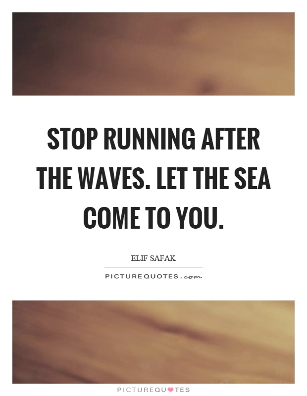 Stop running after the waves. Let the sea come to you Picture Quote #1