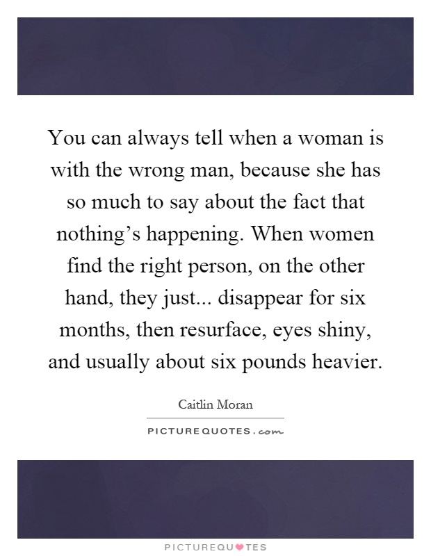 You can always tell when a woman is with the wrong man, because she has so much to say about the fact that nothing's happening. When women find the right person, on the other hand, they just... disappear for six months, then resurface, eyes shiny, and usually about six pounds heavier Picture Quote #1