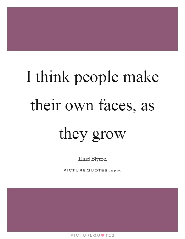 I think people make their own faces, as they grow Picture Quote #1