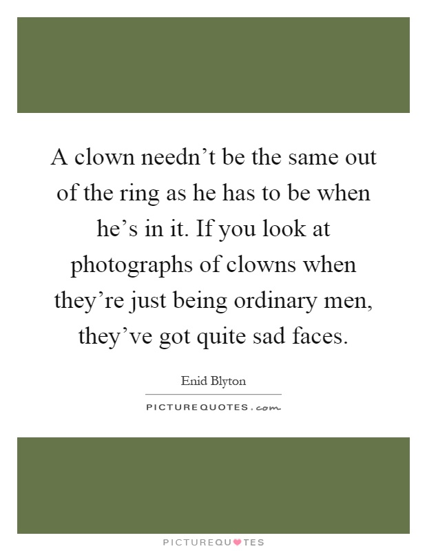 A clown needn't be the same out of the ring as he has to be when he's in it. If you look at photographs of clowns when they're just being ordinary men, they've got quite sad faces Picture Quote #1