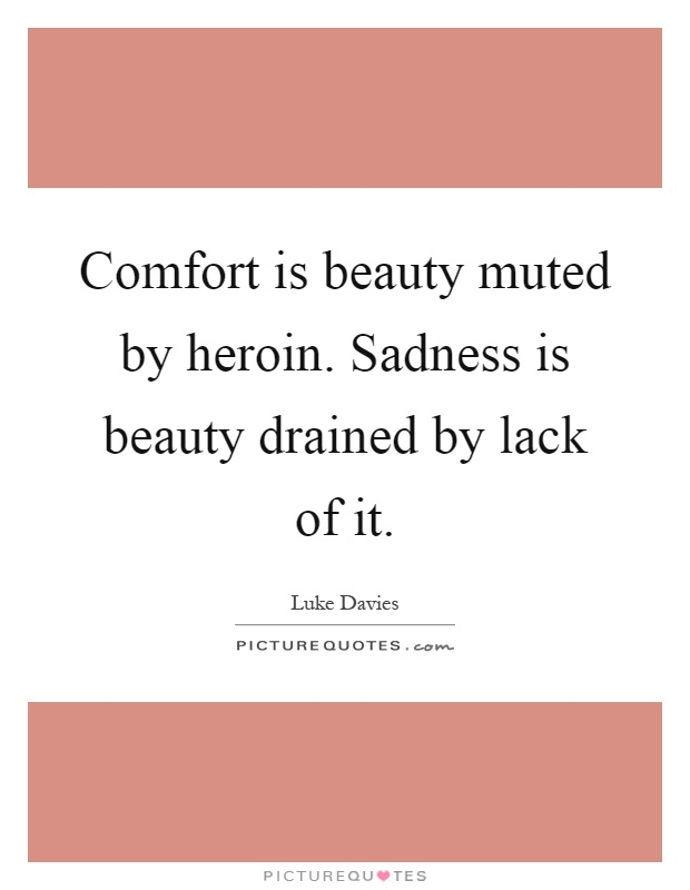 Comfort is beauty muted by heroin. Sadness is beauty drained by lack of it Picture Quote #1