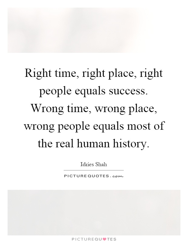 Right time, right place, right people equals success. Wrong time, wrong place, wrong people equals most of the real human history Picture Quote #1