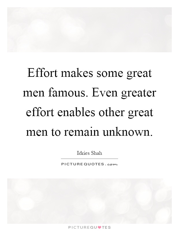 Effort makes some great men famous. Even greater effort enables other great men to remain unknown Picture Quote #1