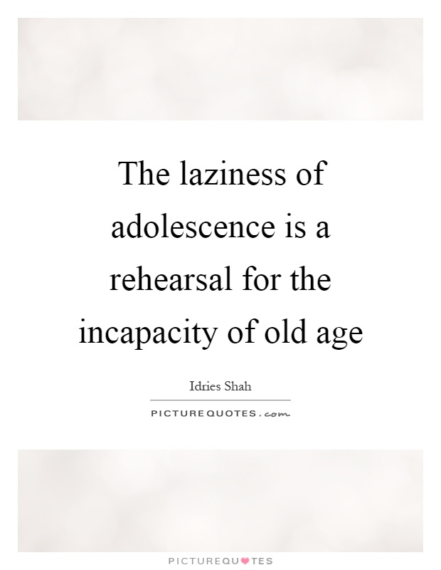 The laziness of adolescence is a rehearsal for the incapacity of old age Picture Quote #1