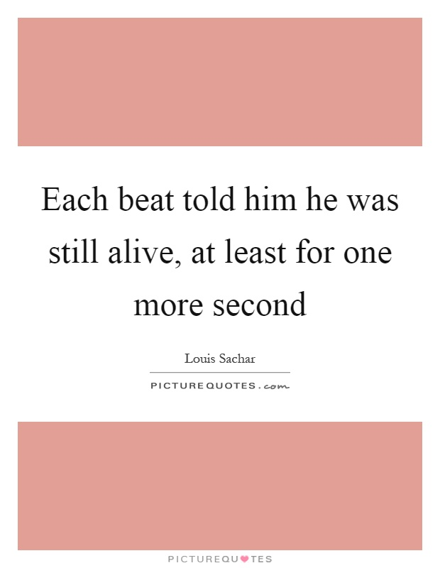 Each beat told him he was still alive, at least for one more second Picture Quote #1