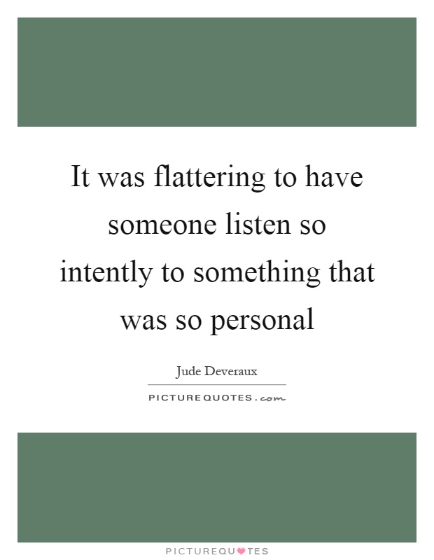 It was flattering to have someone listen so intently to something that was so personal Picture Quote #1