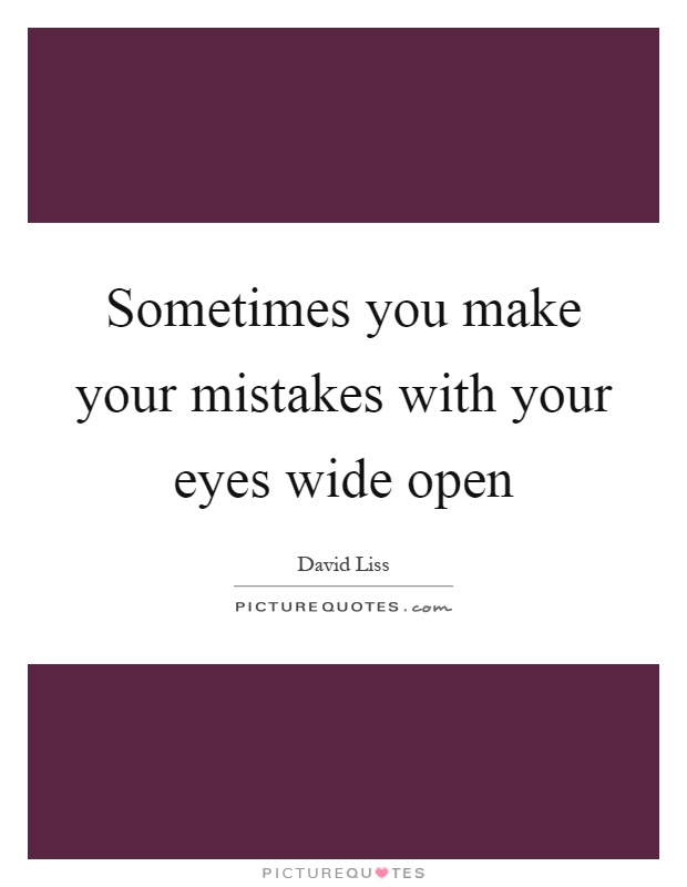 Sometimes you make your mistakes with your eyes wide open Picture Quote #1