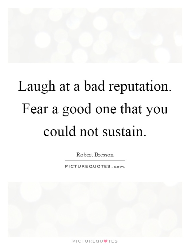 Laugh at a bad reputation. Fear a good one that you could not sustain Picture Quote #1