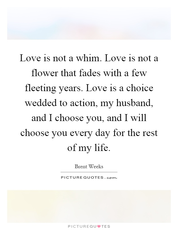 Love is not a whim. Love is not a flower that fades with a few fleeting years. Love is a choice wedded to action, my husband, and I choose you, and I will choose you every day for the rest of my life Picture Quote #1