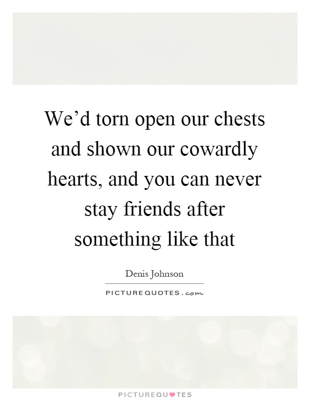 We'd torn open our chests and shown our cowardly hearts, and you can never stay friends after something like that Picture Quote #1