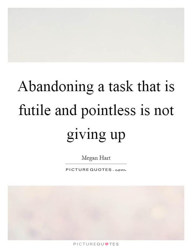 Abandoning a task that is futile and pointless is not giving up Picture Quote #1
