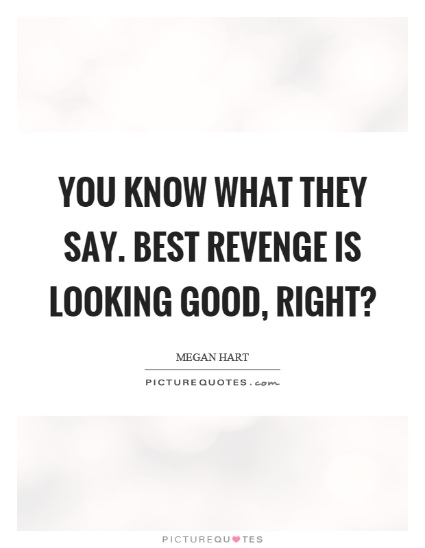 You know what they say. Best revenge is looking good, right? Picture Quote #1