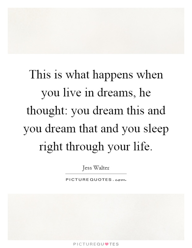 This is what happens when you live in dreams, he thought: you dream this and you dream that and you sleep right through your life Picture Quote #1
