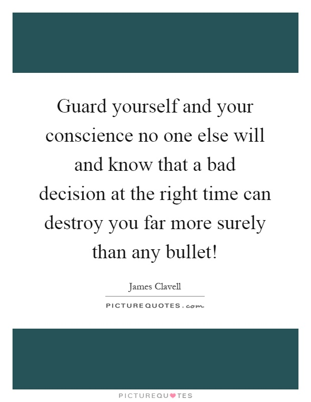 Guard yourself and your conscience no one else will and know that a bad decision at the right time can destroy you far more surely than any bullet! Picture Quote #1