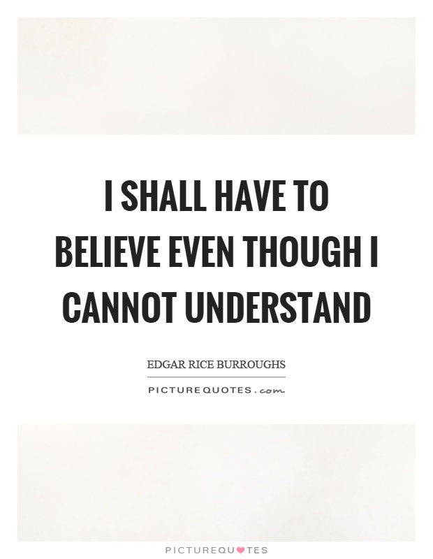 I shall have to believe even though I cannot understand Picture Quote #1
