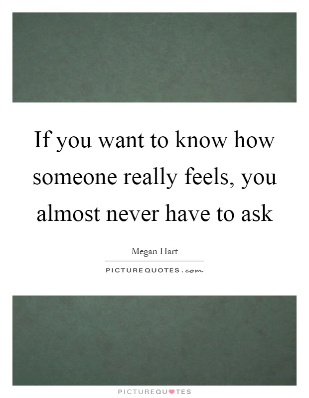 If you want to know how someone really feels, you almost never have to ...