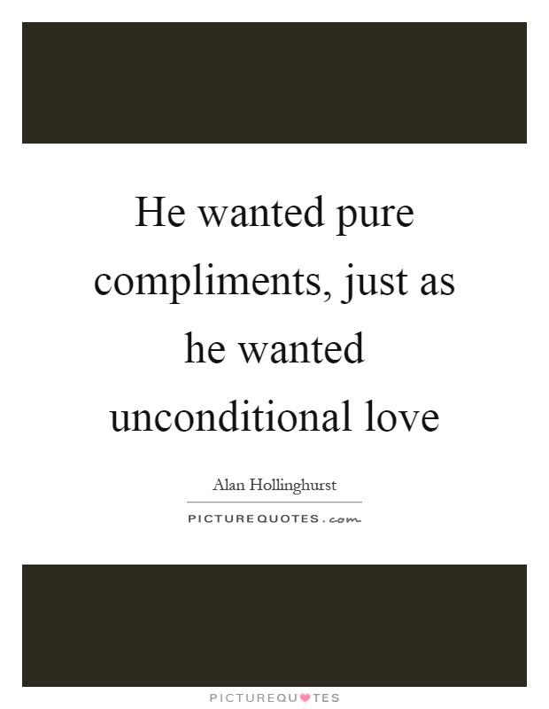 He wanted pure compliments, just as he wanted unconditional love Picture Quote #1