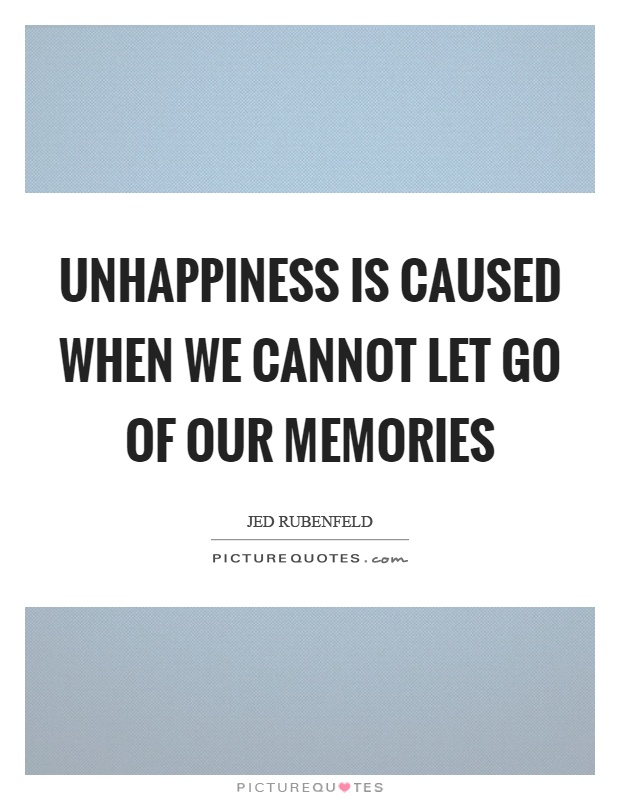 Unhappiness is caused when we cannot let go of our memories Picture Quote #1