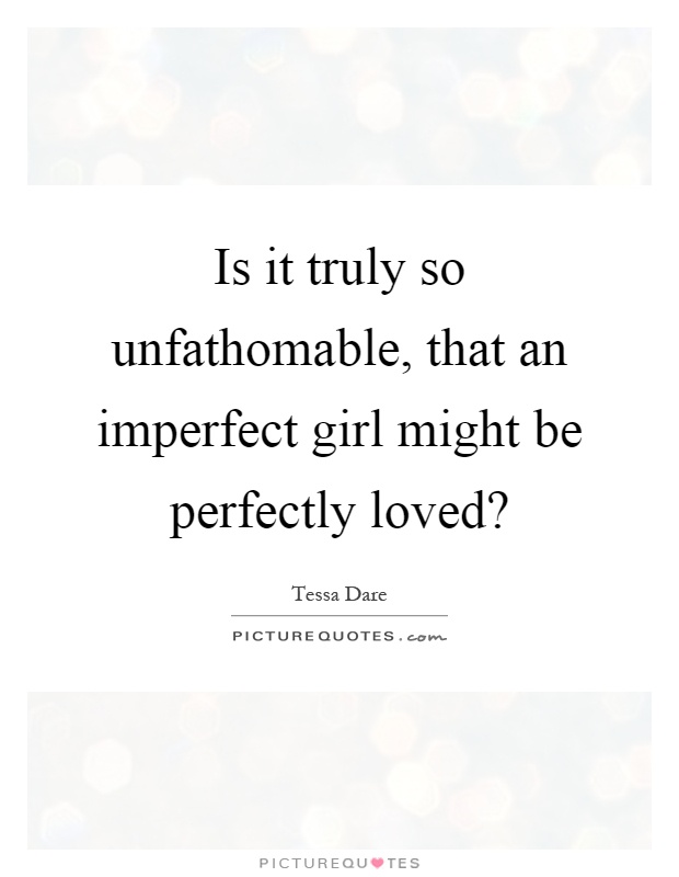 Is it truly so unfathomable, that an imperfect girl might be