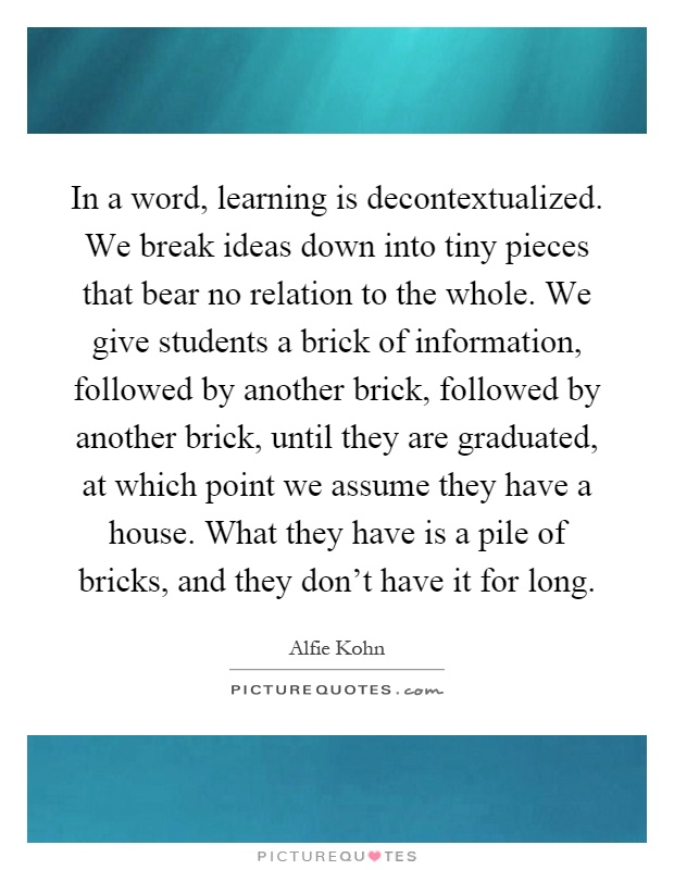 In a word, learning is decontextualized. We break ideas down into tiny pieces that bear no relation to the whole. We give students a brick of information, followed by another brick, followed by another brick, until they are graduated, at which point we assume they have a house. What they have is a pile of bricks, and they don't have it for long Picture Quote #1