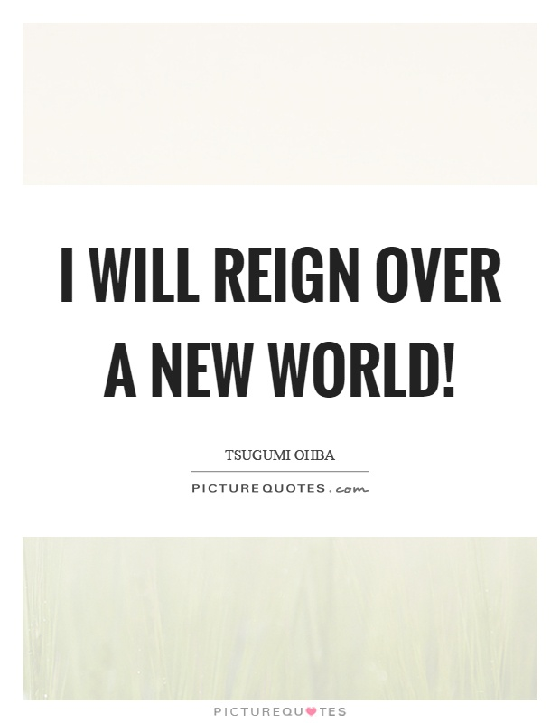 I will reign over a new world! Picture Quote #1