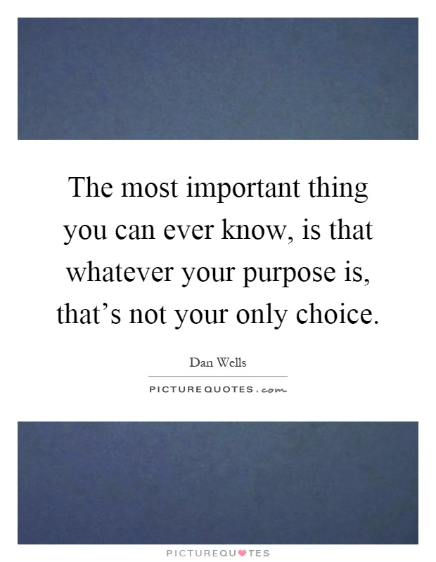 The most important thing you can ever know, is that whatever your purpose is, that's not your only choice Picture Quote #1