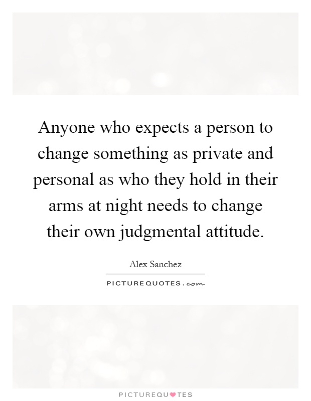 Anyone who expects a person to change something as private and personal as who they hold in their arms at night needs to change their own judgmental attitude Picture Quote #1