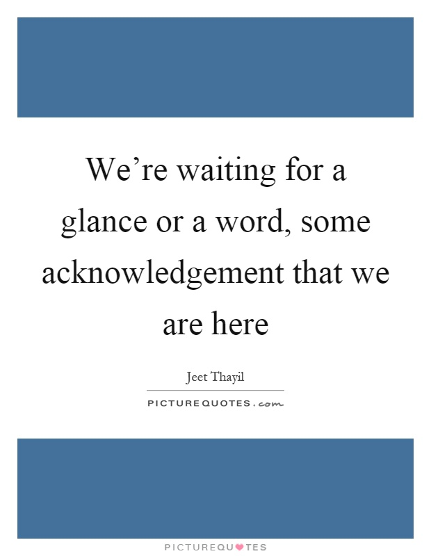 We're waiting for a glance or a word, some acknowledgement that we are here Picture Quote #1