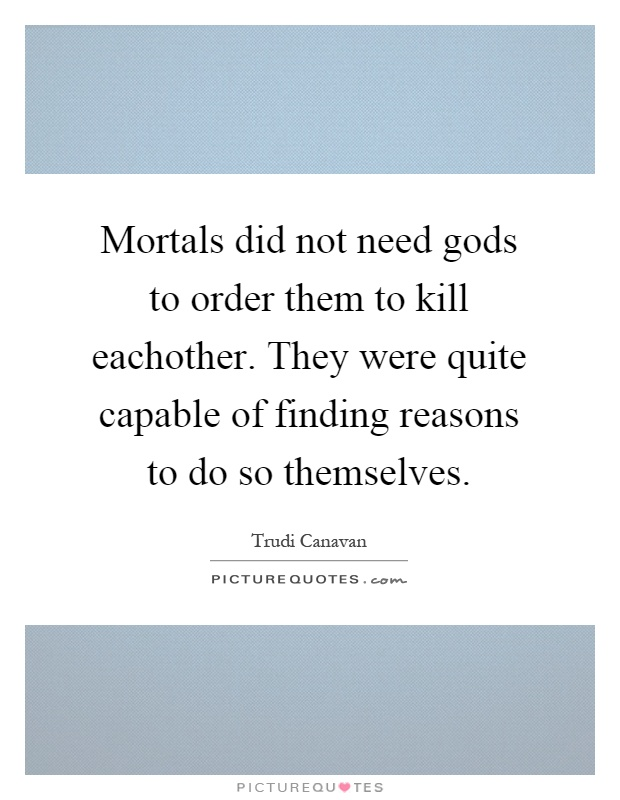 Mortals did not need gods to order them to kill eachother. They were quite capable of finding reasons to do so themselves Picture Quote #1