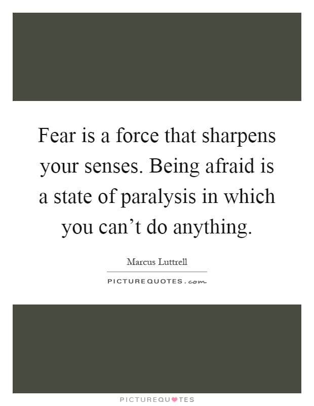 Fear is a force that sharpens your senses. Being afraid is a state of paralysis in which you can't do anything Picture Quote #1