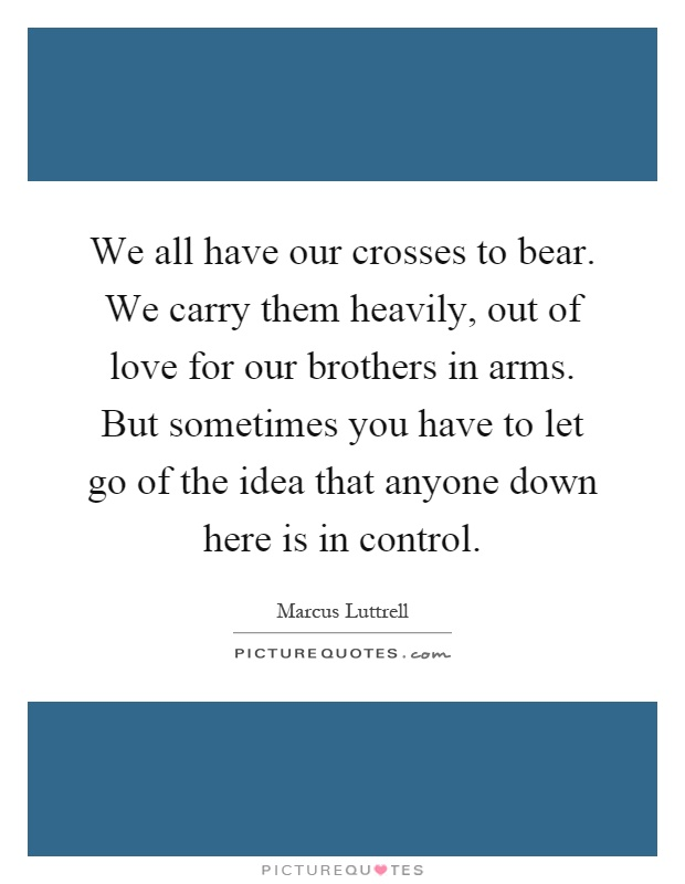 We all have our crosses to bear. We carry them heavily, out of love for our brothers in arms. But sometimes you have to let go of the idea that anyone down here is in control Picture Quote #1
