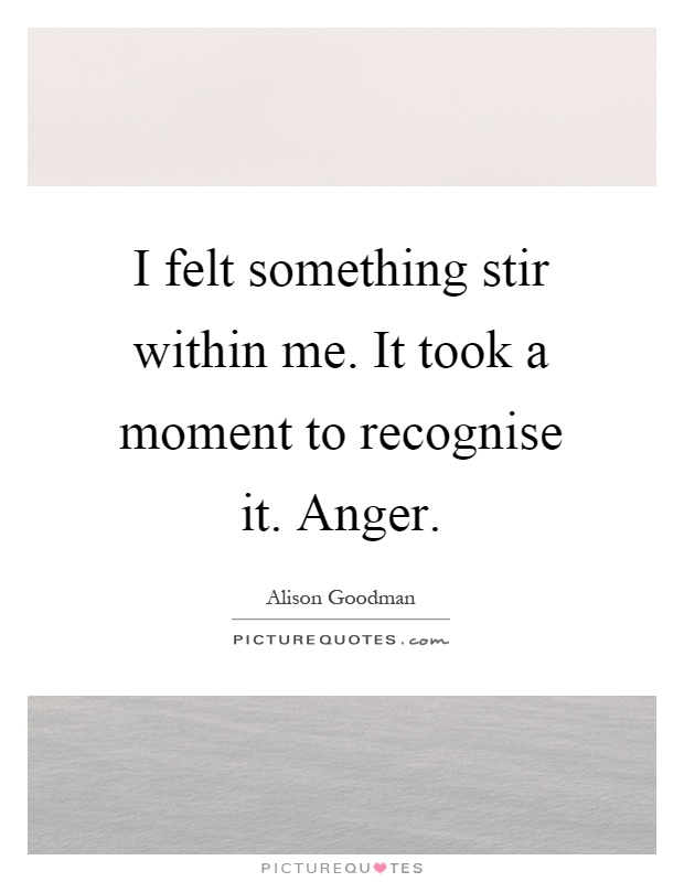 I felt something stir within me. It took a moment to recognise it. Anger Picture Quote #1