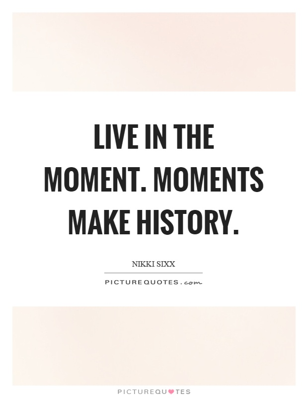 Live in the moment. Moments make history | Picture Quotes
