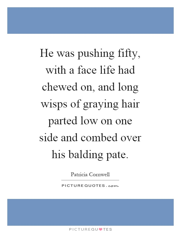 He was pushing fifty, with a face life had chewed on, and long wisps of graying hair parted low on one side and combed over his balding pate Picture Quote #1