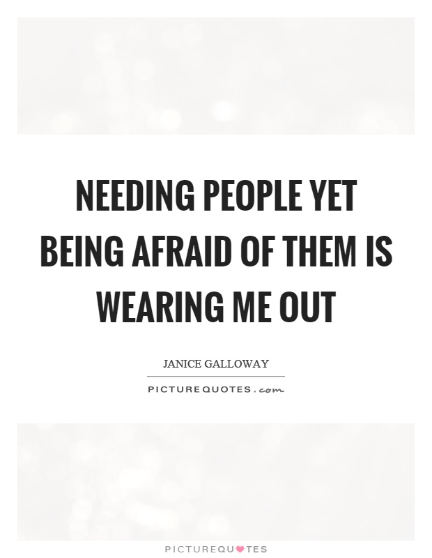Needing people yet being afraid of them is wearing me out Picture Quote #1