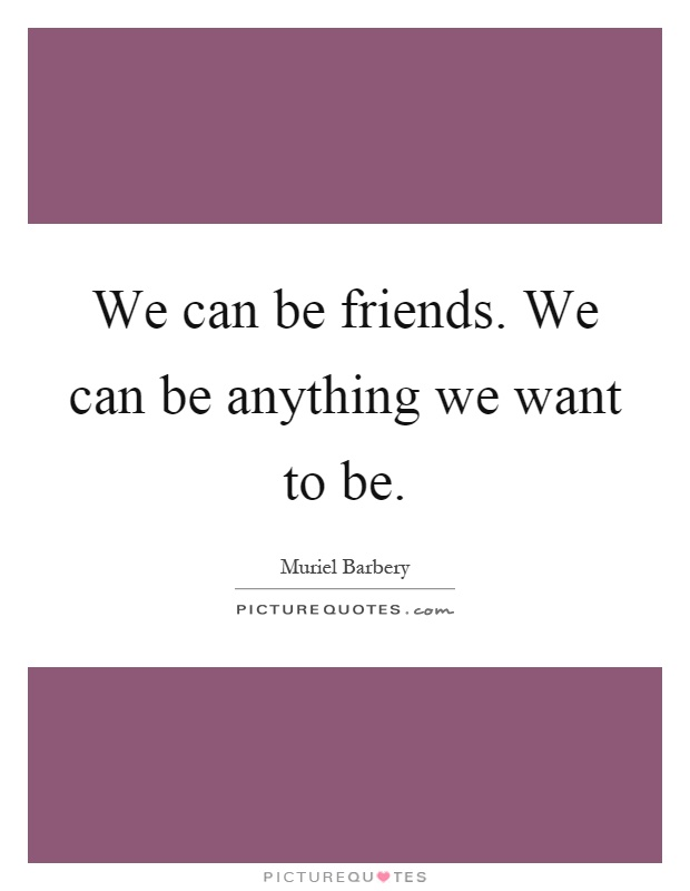 We can be friends. We can be anything we want to be Picture Quote #1