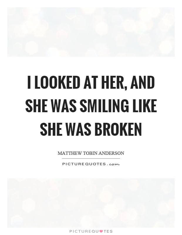 I looked at her, and she was smiling like she was broken Picture Quote #1