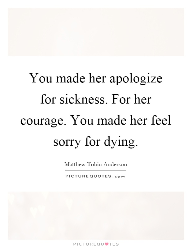 You made her apologize for sickness. For her courage. You made her feel sorry for dying Picture Quote #1