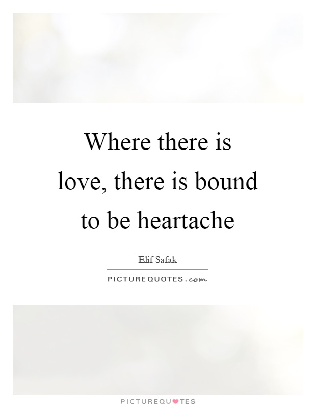 Where there is love, there is bound to be heartache Picture Quote #1