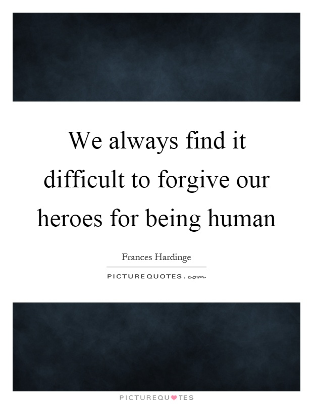 We always find it difficult to forgive our heroes for being human Picture Quote #1